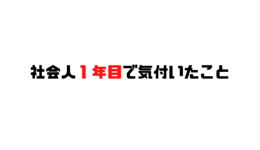 【就職活動】新卒社会人1年目で気づいたこと20選!